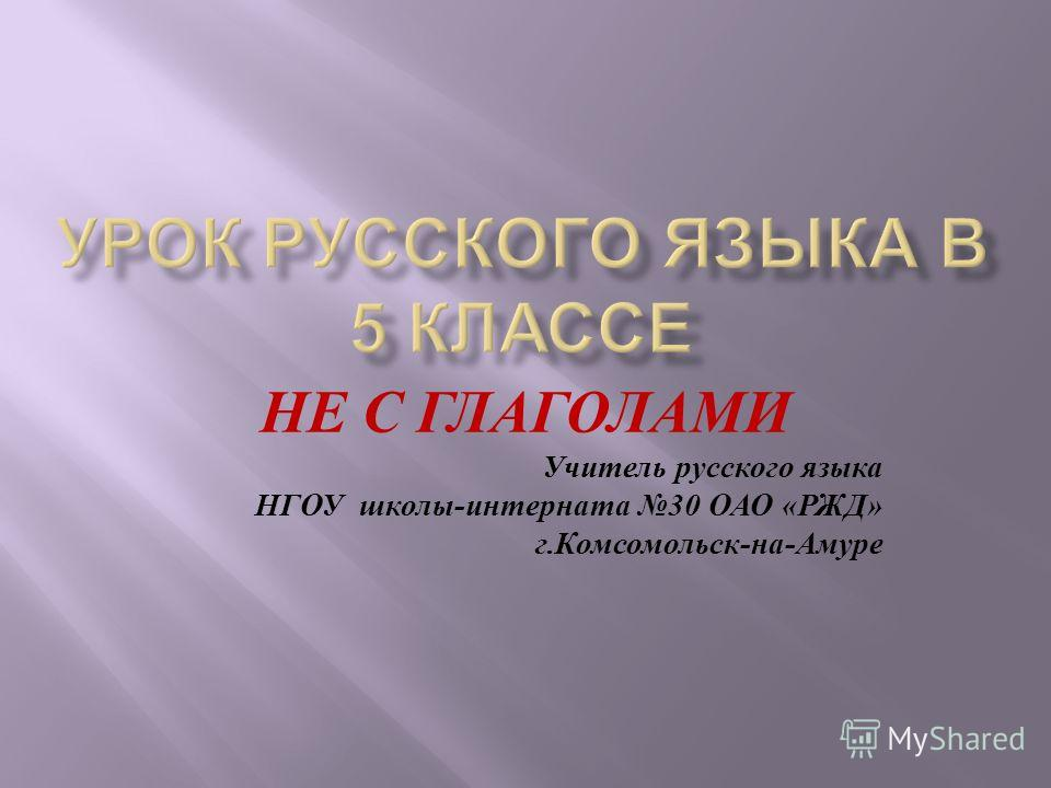 НЕ С ГЛАГОЛАМИ Учитель русского языка НГОУ школы - интерната 30 ОАО « РЖД » г. Комсомольск - на - Амуре