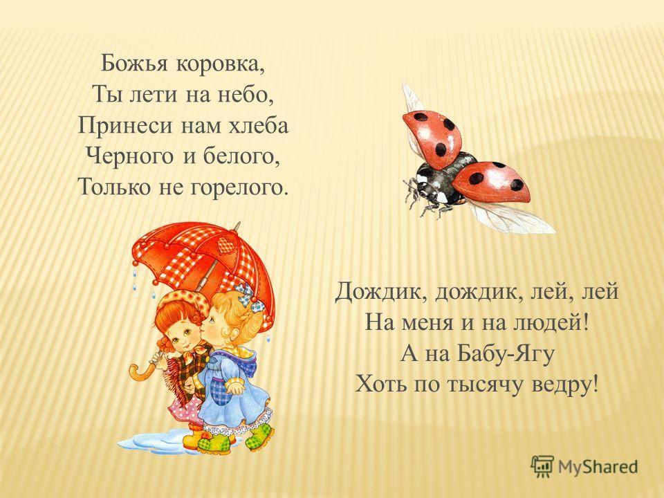 Божья коровка, Ты лети на небо, Принеси нам хлеба Черного и белого, Только не горелого. Дождик, дождик, лей, лей На меня и на людей! А на Бабу-Ягу Хоть по тысячу ведру!