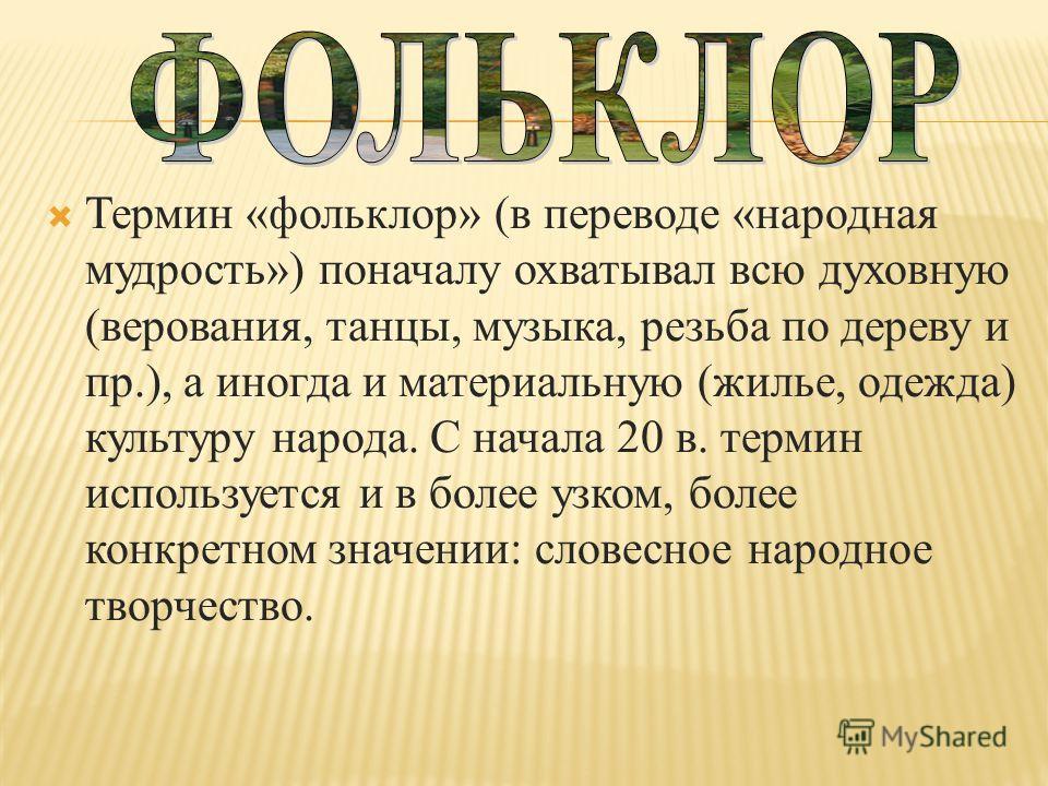 Термин «фольклор» (в переводе «народная мудрость») поначалу охватывал всю духовную (верования, танцы, музыка, резьба по дереву и пр.), а иногда и материальную (жилье, одежда) культуру народа. С начала 20 в. термин используется и в более узком, более