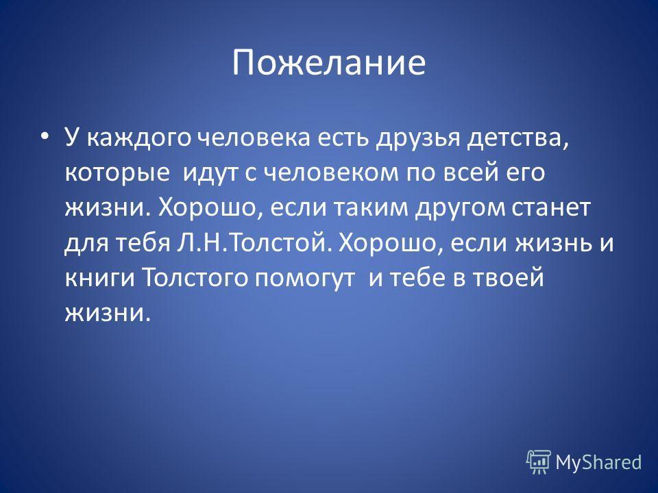 Пожелание У каждого человека есть друзья детства, которые идут с человеком по всей его жизни. Хорошо, если таким другом станет для тебя Л.Н.Толстой. Хорошо, если жизнь и книги Толстого помогут и тебе в твоей жизни.