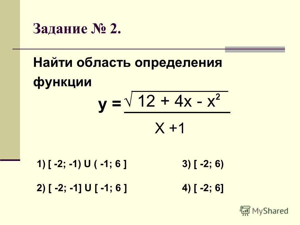 Задание 2. Найти область определения функции у = 12 + 4х - х Х +1 2 1)[ -2; -1) U ( -1; 6 ] 2) [ -2; -1] U [ -1; 6 ] 3) [ -2; 6) 4) [ -2; 6]
