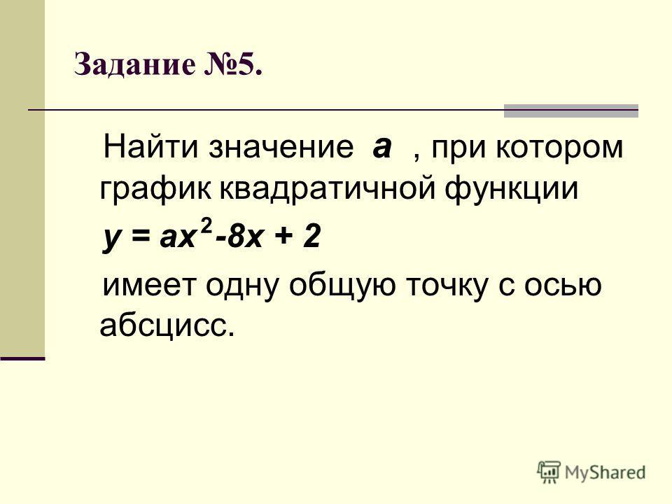 Задание 5. Найти значение а, при котором график квадратичной функции у = ах -8х + 2 имеет одну общую точку с осью абсцисс. 2