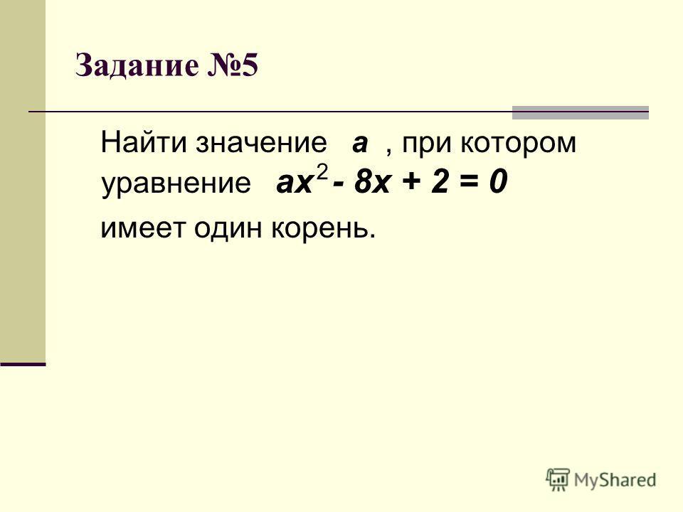 Задание 5 Найти значение а, при котором уравнение ах - 8х + 2 = 0 имеет один корень. 2