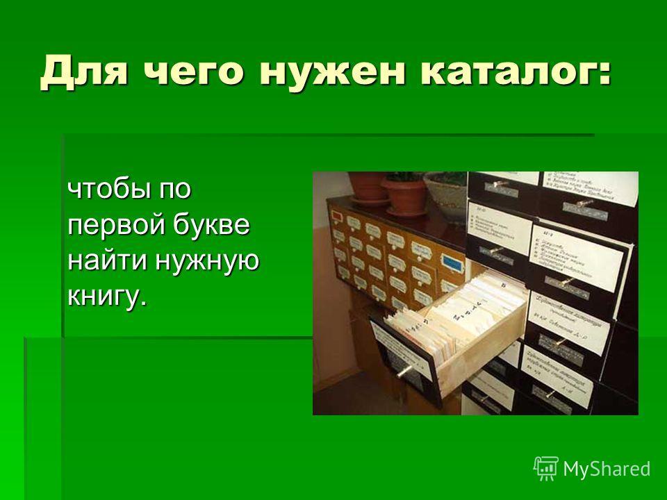 Для чего нужен каталог: чтобы по первой букве найти нужную книгу.