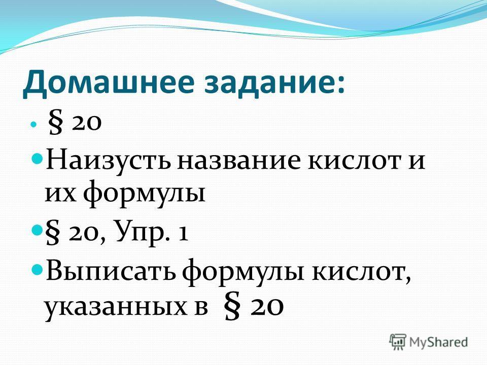 Домашнее задание: § 20 Наизусть название кислот и их формулы § 20, Упр. 1 Выписать формулы кислот, указанных в § 20