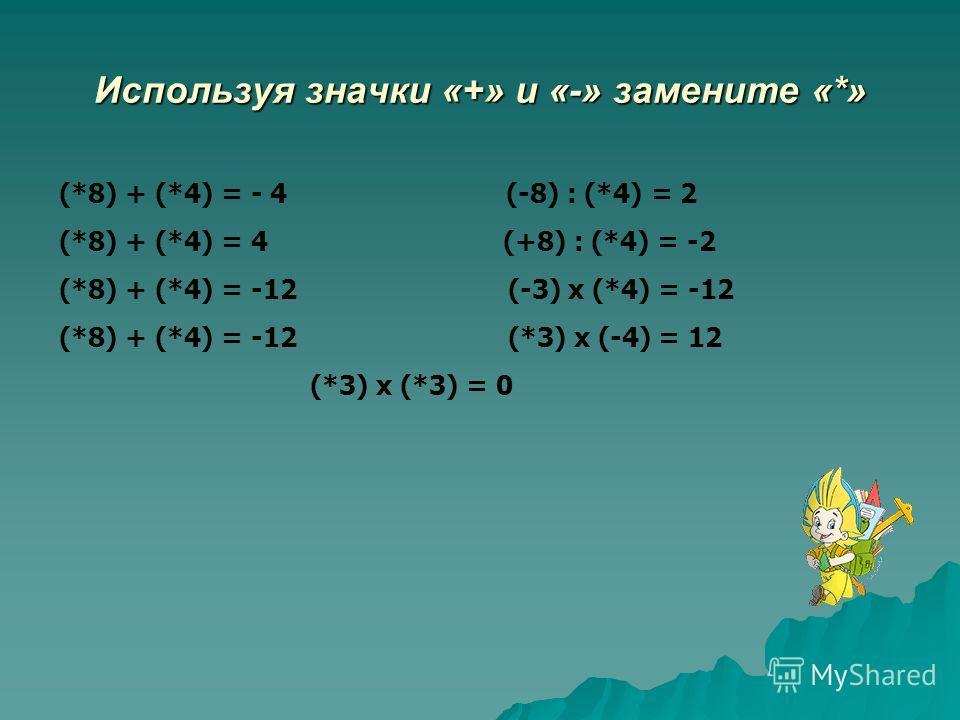 Используя значки «+» и «-» замените «*» (*8) + (*4) = - 4 (-8) : (*4) = 2 (*8) + (*4) = 4 (+8) : (*4) = -2 (*8) + (*4) = -12 (-3) х (*4) = -12 (*8) + (*4) = -12 (*3) х (-4) = 12 (*3) х (*3) = 0