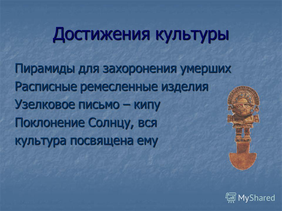 Достижения культуры Пирамиды для захоронения умерших Расписные ремесленные изделия Узелковое письмо – кипу Поклонение Солнцу, вся культура посвящена ему