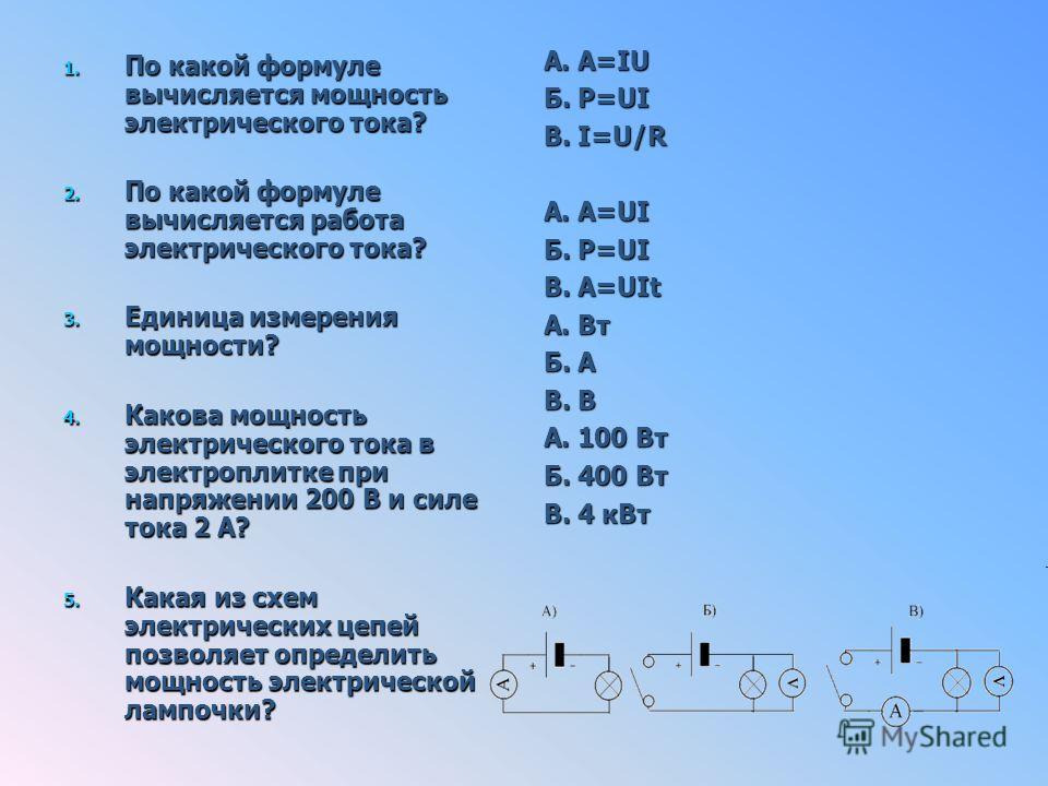 1. По какой формуле вычисляется мощность электрического тока? 2. По какой формуле вычисляется работа электрического тока? 3. Единица измерения мощности? 4. Какова мощность электрического тока в электроплитке при напряжении 200 В и силе тока 2 А? 5. К