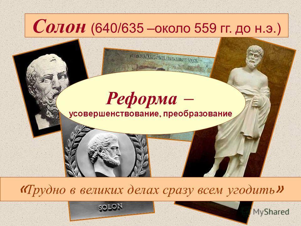 Солон (640/635 –около 559 гг. до н.э.) Реформа – усовершенствование, преобразование « Трудно в великих делах сразу всем угодить »