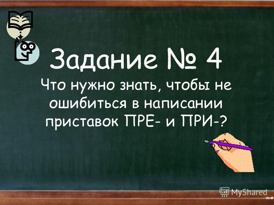 Задание 4 Что нужно знать, чтобы не ошибиться в написании приставок ПРЕ- и ПРИ-?