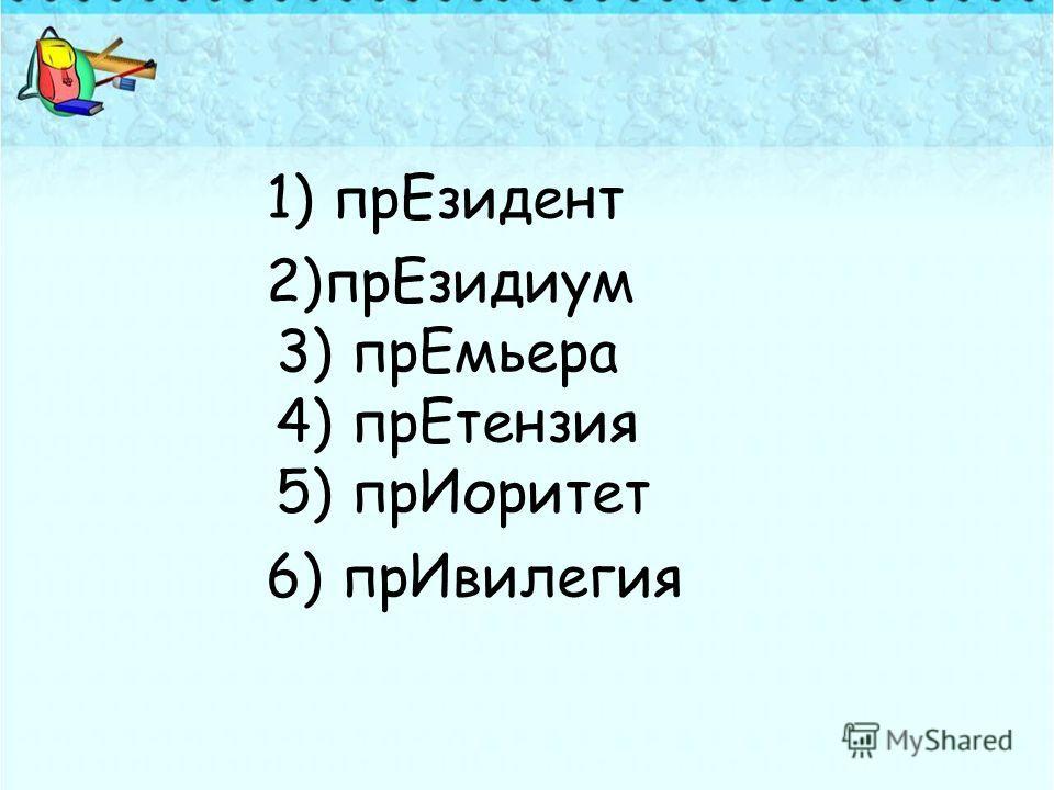1) прЕзидент 2)прЕзидиум 3) прЕмьера 4) прЕтензия 5) прИоритет 6) прИвилегия