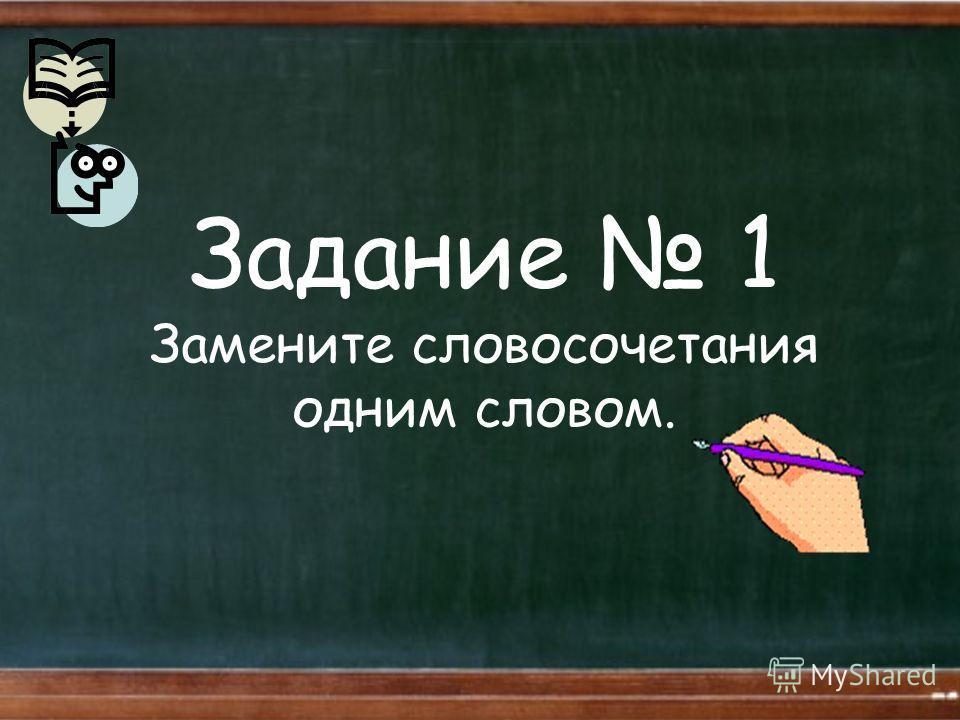 Задание 1 Замените словосочетания одним словом.