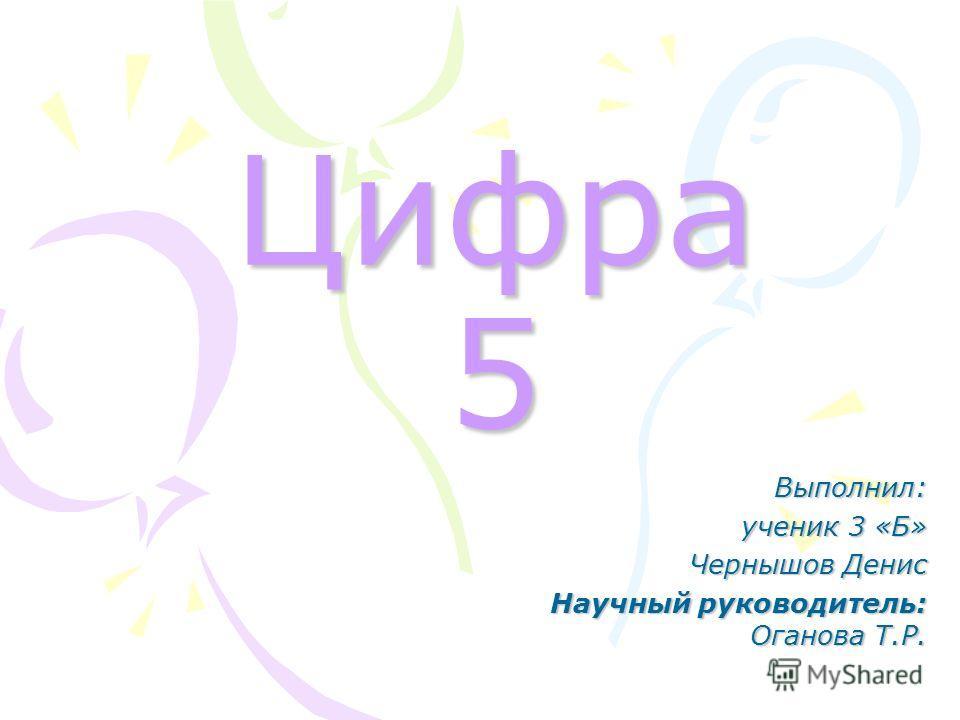 Цифра 5 Выполнил: ученик 3 «Б» Чернышов Денис Научный руководитель: Оганова Т.Р.