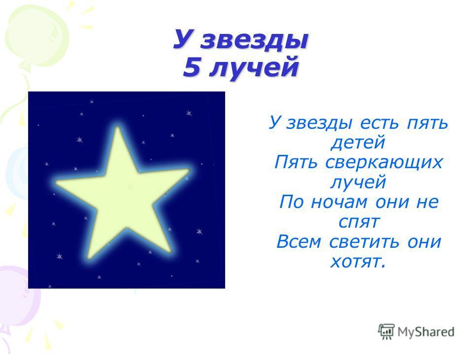 У звезды 5 лучей У звезды есть пять детей Пять сверкающих лучей По ночам они не спят Всем светить они хотят.