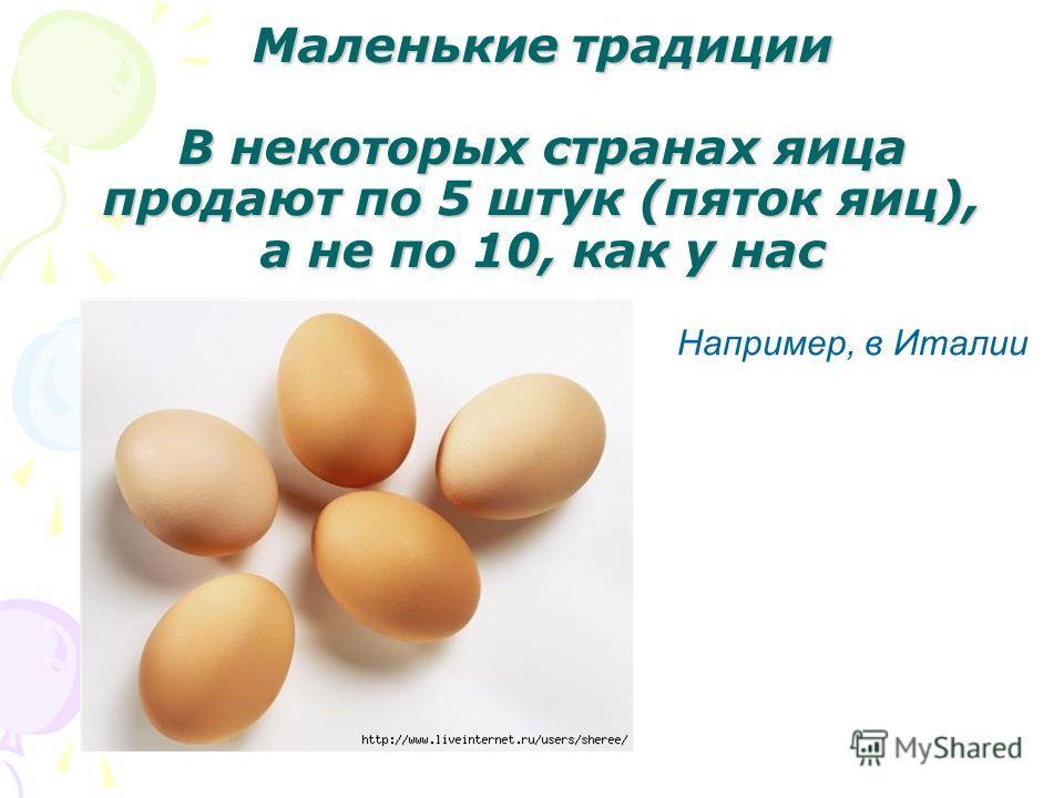 Маленькие традиции В некоторых странах яица продают по 5 штук (пяток яиц), а не по 10, как у нас Например, в Италии