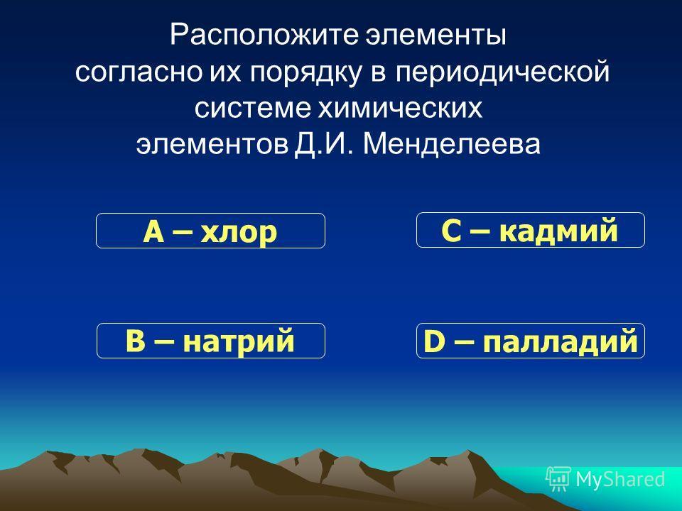 Расположите элементы согласно их порядку в периодической системе химических элементов Д.И. Менделеева В – натрий С – кадмий D – палладий А – хлор