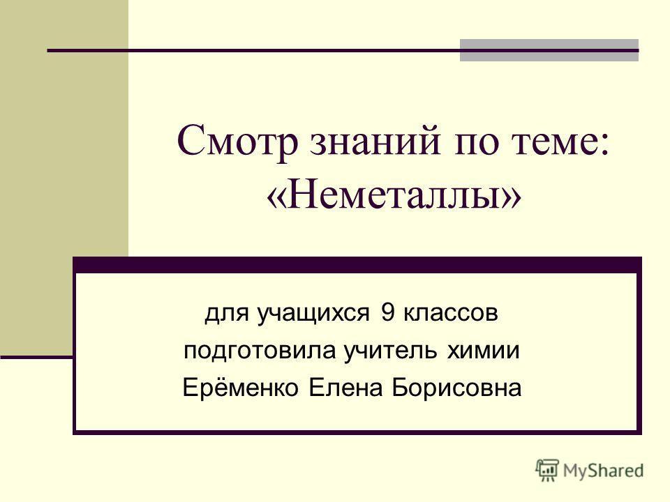 Смотр знаний по теме: «Неметаллы» для учащихся 9 классов подготовила учитель химии Ерёменко Елена Борисовна