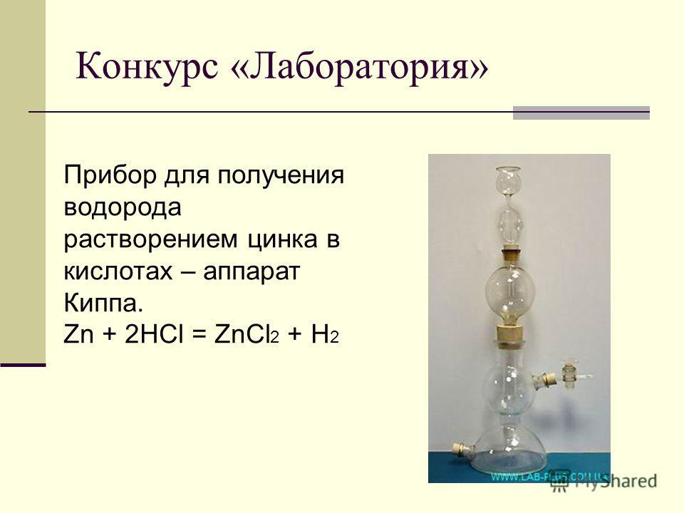 Конкурс «Лаборатория» Прибор для получения водорода растворением цинка в кислотах – аппарат Киппа. Zn + 2HCl = ZnCl 2 + H 2
