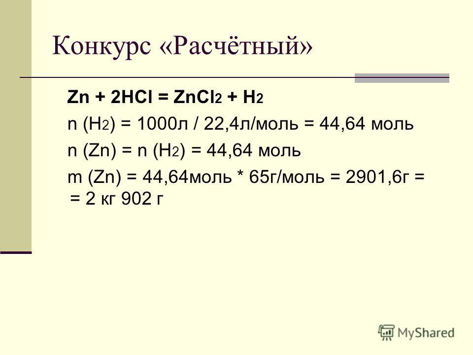 Конкурс «Расчётный» Zn + 2HCl = ZnCl 2 + H 2 n (H 2 ) = 1000л / 22,4л/моль = 44,64 моль n (Zn) = n (H 2 ) = 44,64 моль m (Zn) = 44,64моль * 65г/моль = 2901,6г = = 2 кг 902 г