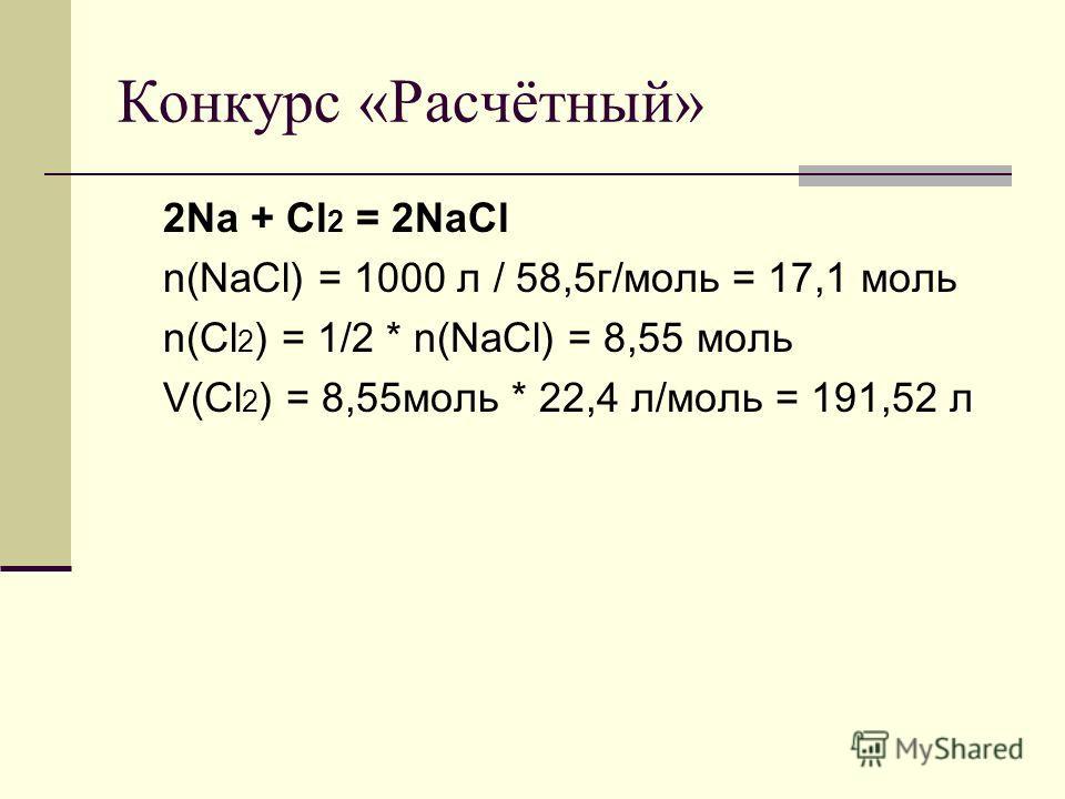 Конкурс «Расчётный» 2Na + Cl 2 = 2NaCl n(NaCl) = 1000 л / 58,5г/моль = 17,1 моль n(Cl 2 ) = 1/2 * n(NaCl) = 8,55 моль V(Cl 2 ) = 8,55моль * 22,4 л/моль = 191,52 л