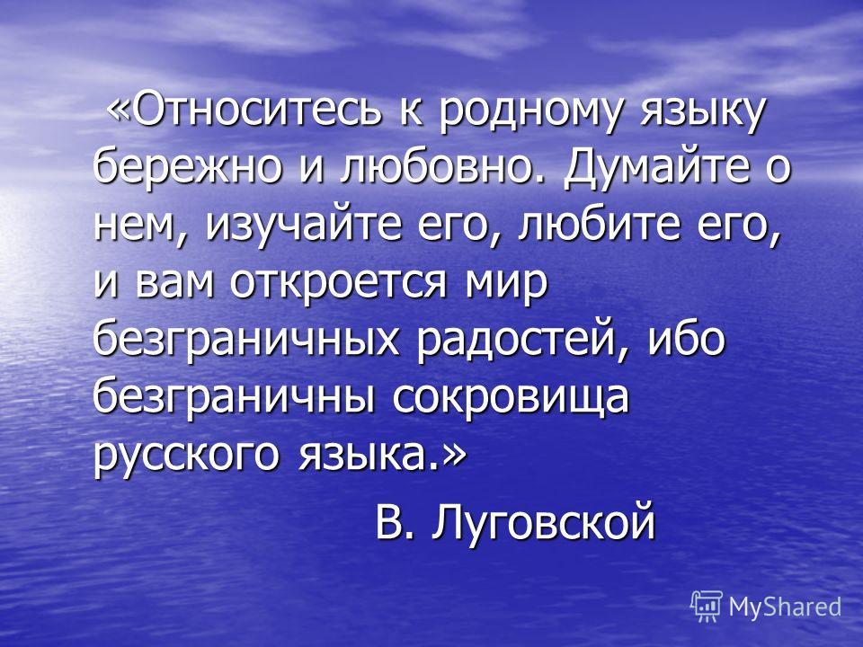 «Относитесь к родному языку бережно и любовно. Думайте о нем, изучайте его, любите его, и вам откроется мир безграничных радостей, ибо безграничны сокровища русского языка.» «Относитесь к родному языку бережно и любовно. Думайте о нем, изучайте его,
