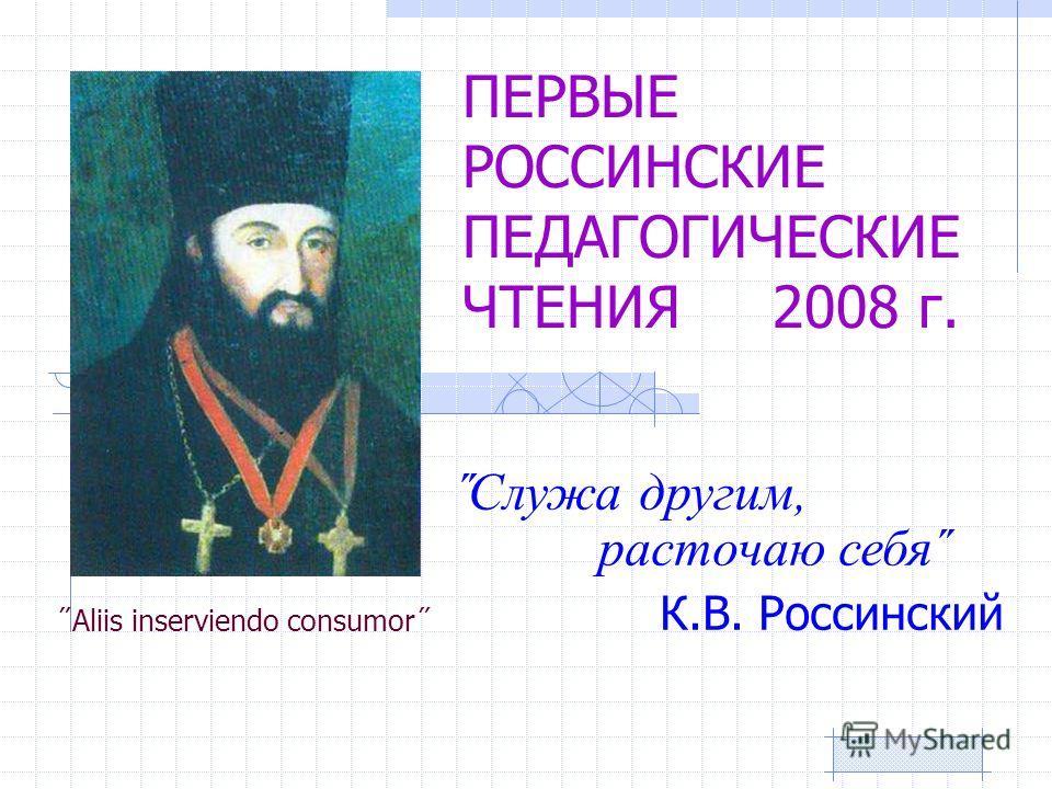 ПЕРВЫЕ РОССИНСКИЕ ПЕДАГОГИЧЕСКИЕ ЧТЕНИЯ 2008 г. ˝Aliis inserviendo consumor˝ ˝Служа другим, расточаю себя˝ К.В. Россинский