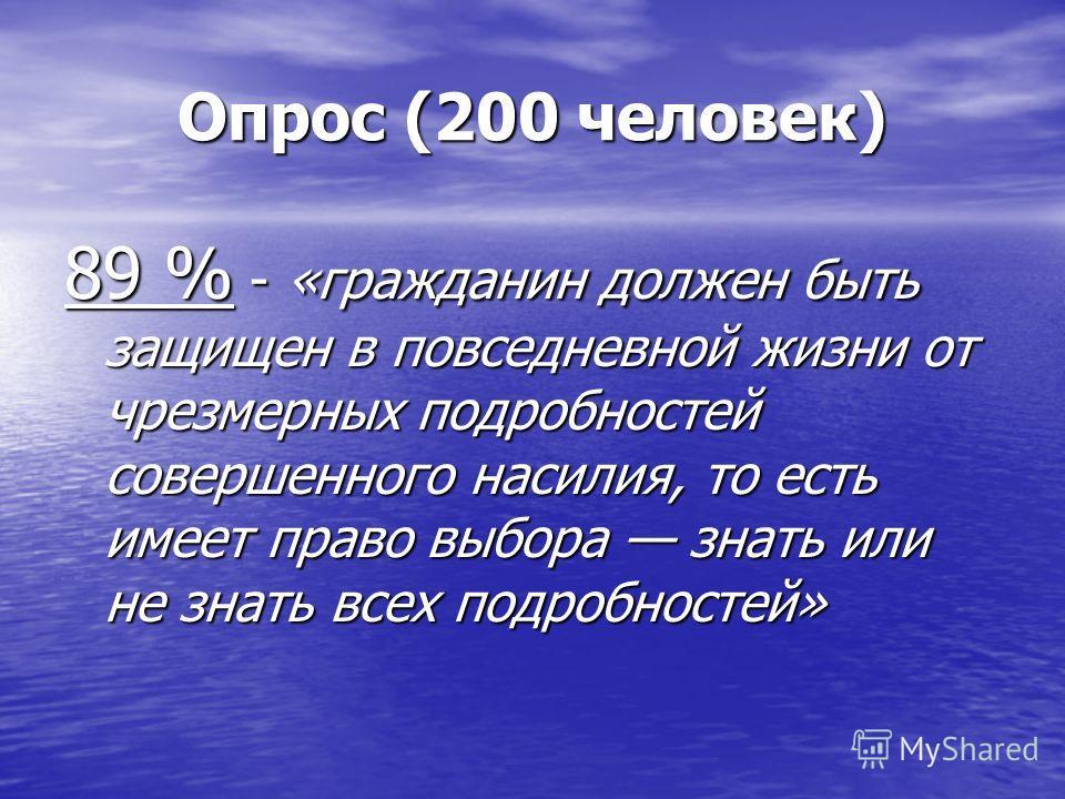 Опрос (200 человек) 89 % - «гражданин должен быть защищен в повседневной жизни от чрезмерных подробностей совершенного насилия, то есть имеет право выбора знать или не знать всех подробностей»