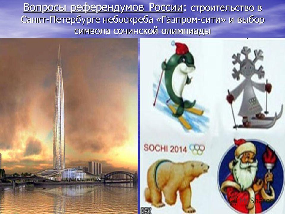 Вопросы референдумов России: строительство в Санкт-Петербурге небоскреба «Газпром-сити» и выбор символа сочинской олимпиады