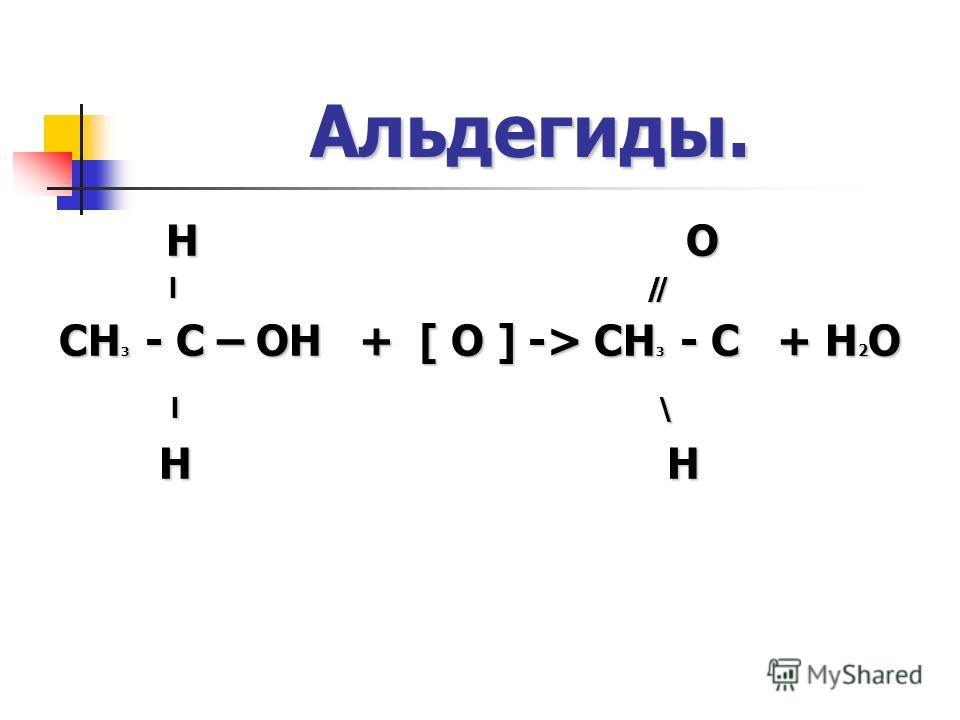 Альдегиды. H O l ̸̸ ̸ l ̸̸ ̸ CH 3 - C – OH + [ O ] -> CH 3 - C + H 2 O l \ l \ H H H H