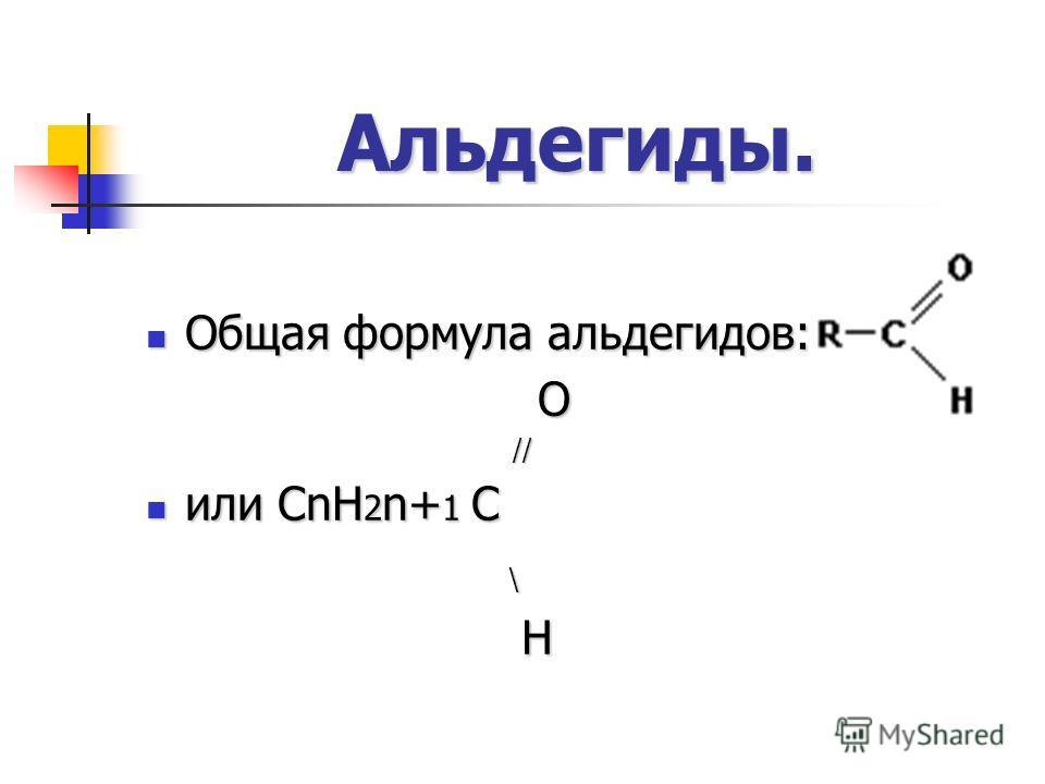Альдегиды. Общая формула альдегидов: Общая формула альдегидов: O // // или CnH 2 n+ 1 C или CnH 2 n+ 1 C \ H