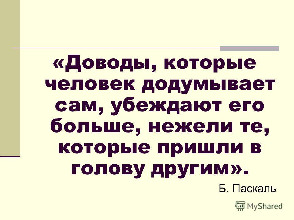 «Доводы, которые человек додумывает сам, убеждают его больше, нежели те, которые пришли в голову другим». Б. Паскаль