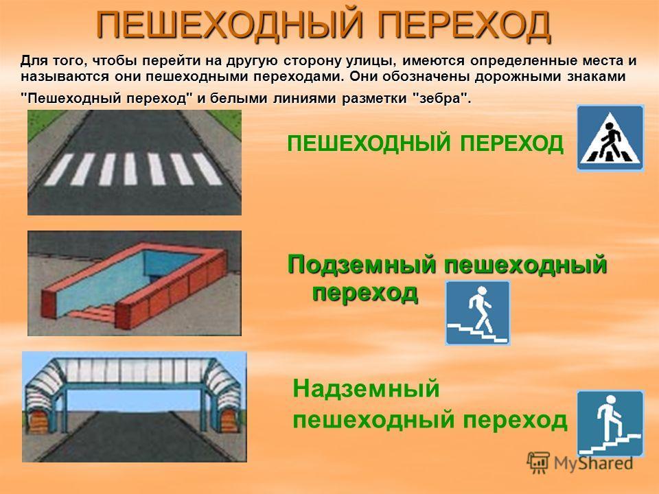 ПЕШЕХОДНЫЙ ПЕРЕХОД Подземный пешеходный переход ПЕШЕХОДНЫЙ ПЕРЕХОД Надземный пешеходный переход Для того, чтобы перейти на другую сторону улицы, имеются определенные места и называются они пешеходными переходами. Они обозначены дорожными знаками