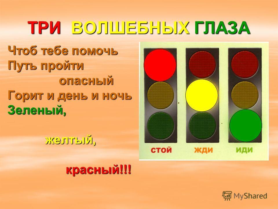 Чтоб тебе помочь Путь пройти опасный опасный Горит и день и ночь Зеленый, желтый, желтый, красный!!! красный!!! ТРИ ВОЛШЕБНЫХ ГЛАЗА