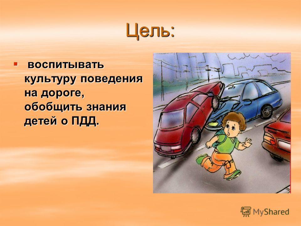 Цель: воспитывать культуру поведения на дороге, обобщить знания детей о ПДД. воспитывать культуру поведения на дороге, обобщить знания детей о ПДД.