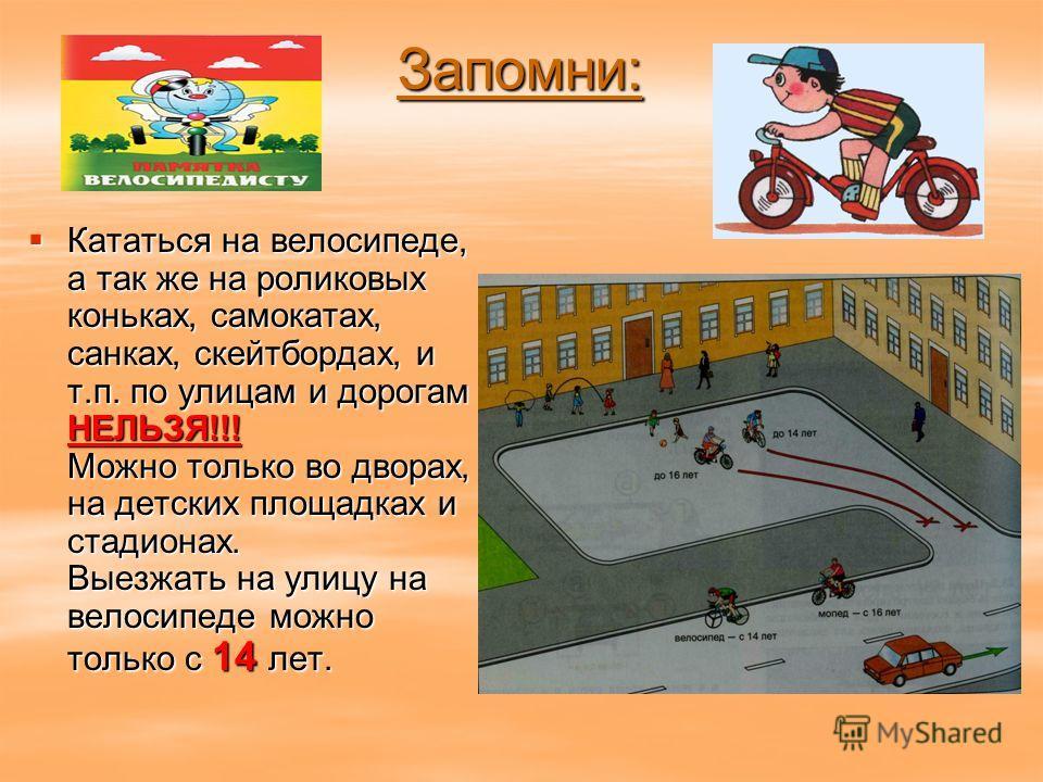 Запомни: Кататься на велосипеде, а так же на роликовых коньках, самокатах, санках, скейтбордах, и т.п. по улицам и дорогам НЕЛЬЗЯ!!! Можно только во дворах, на детских площадках и стадионах. Выезжать на улицу на велосипеде можно только с 14 лет. Ката