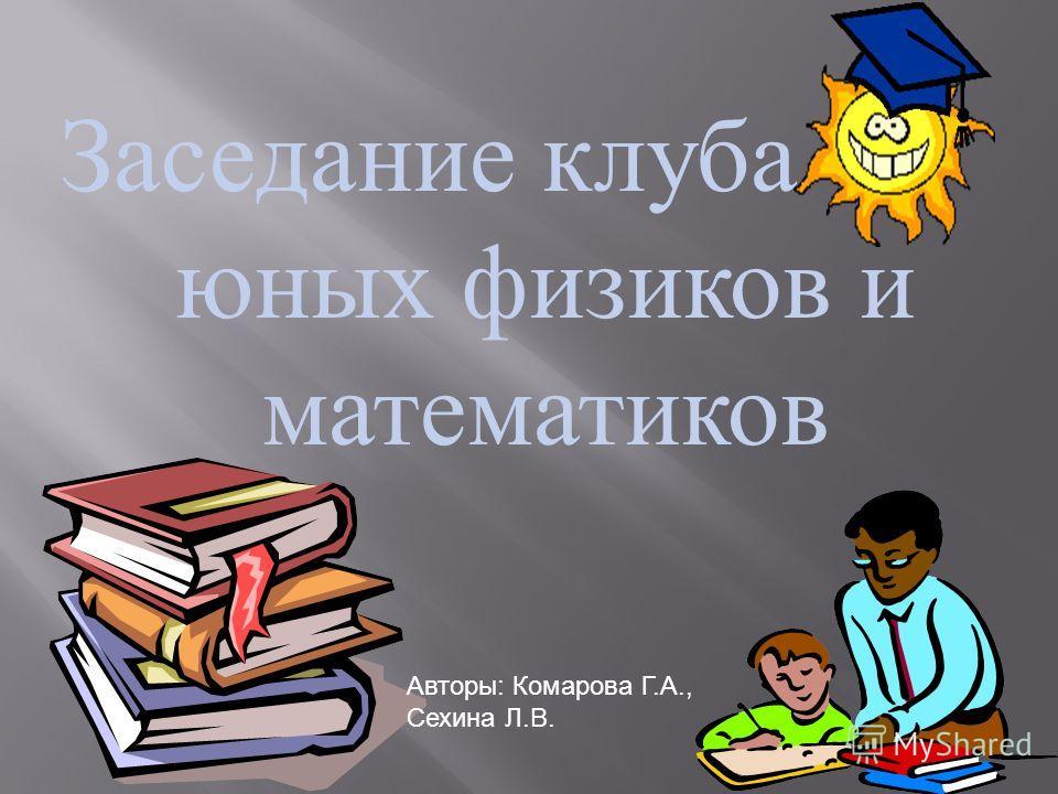Заседание клуба юных физиков и математиков Авторы: Комарова Г.А., Сехина Л.В.