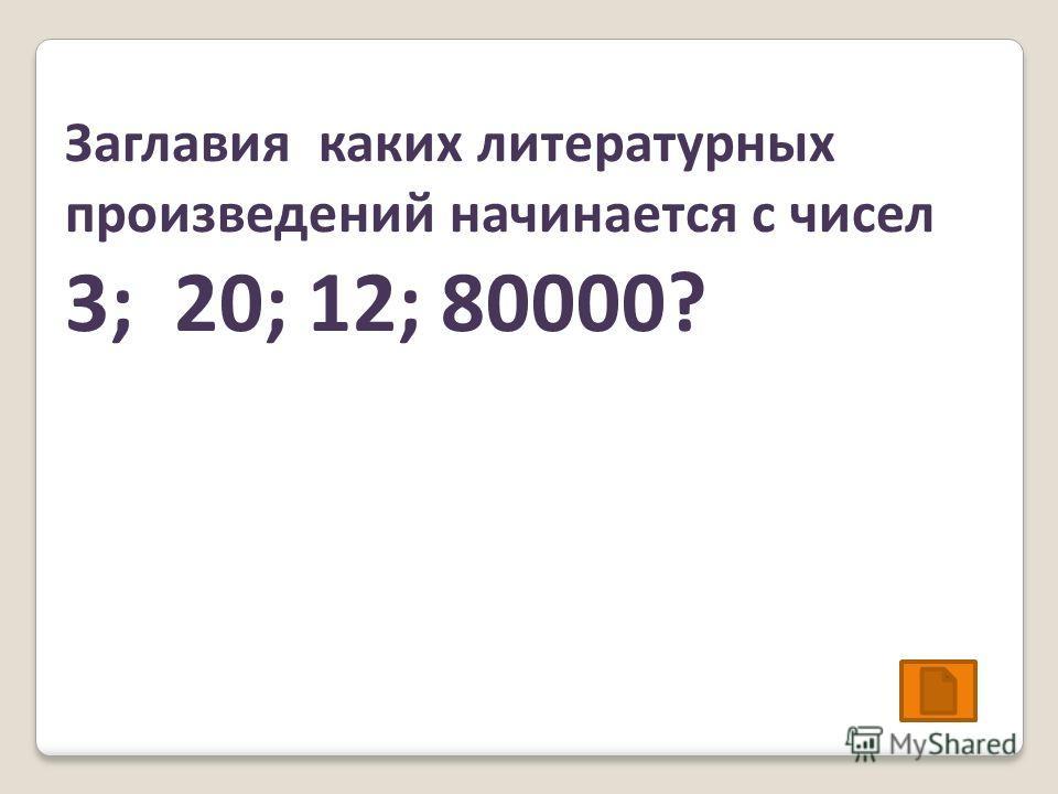 Заглавия каких литературных произведений начинается с чисел 3; 20; 12; 80000?