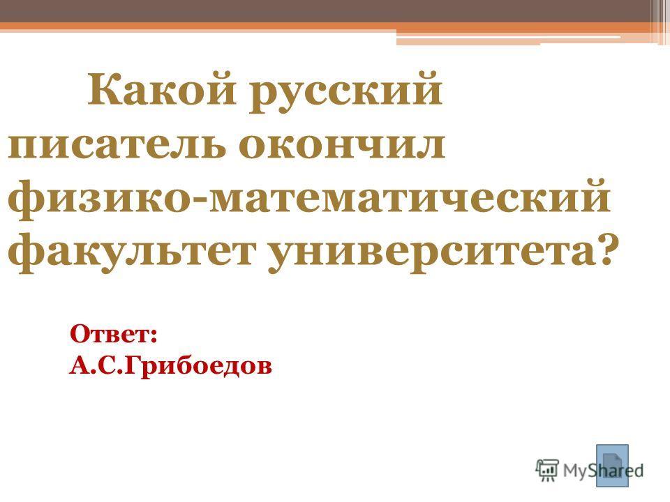 Какой русский писатель окончил физико-математический факультет университета? Ответ: А.С.Грибоедов
