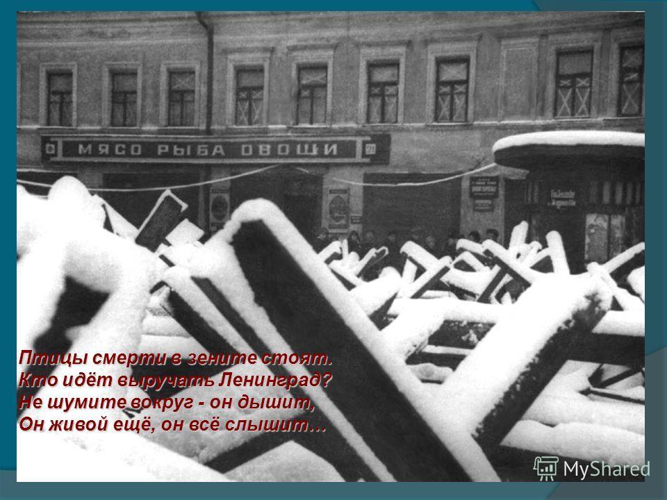 Птицы смерти в зените стоят. Кто идёт выручать Ленинград? Не шумите вокруг - он дышит, Он живой ещё, он всё слышит…