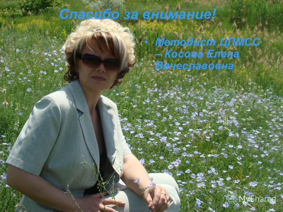 Спасибо за внимание! Методист ЦПМСС – Косова Елена Вячеславовна