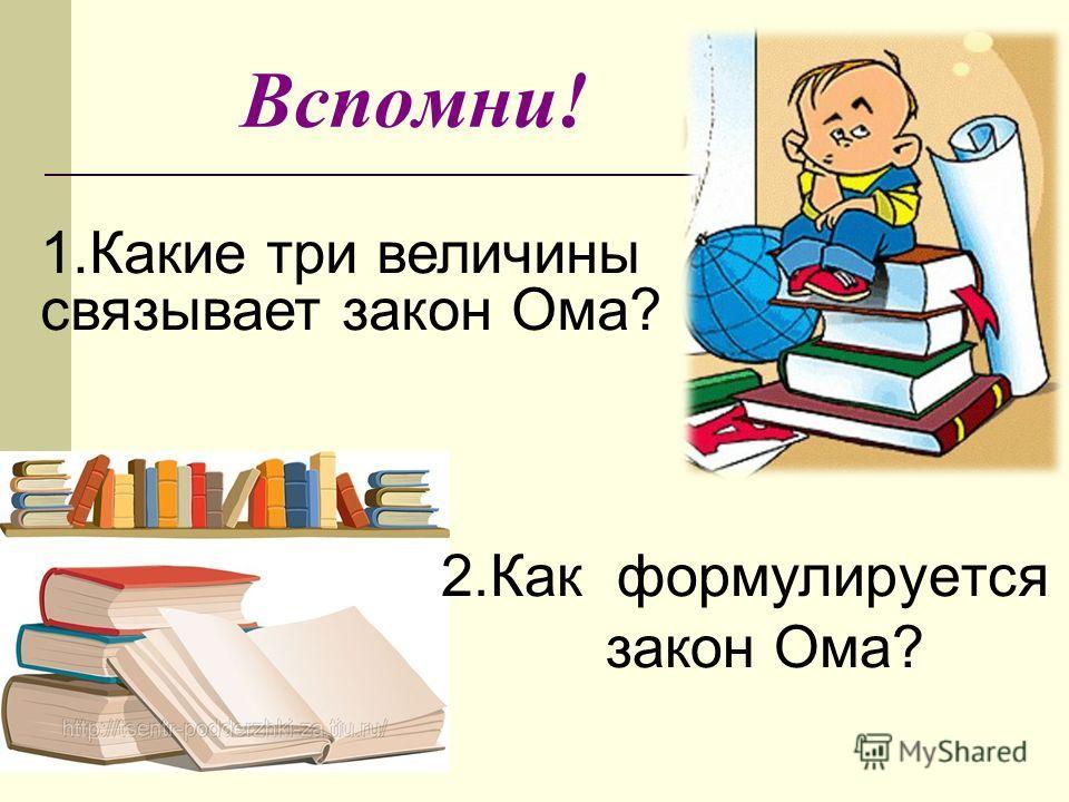 Вспомни! 2.Как формулируется закон Ома? 1.Какие три величины связывает закон Ома?