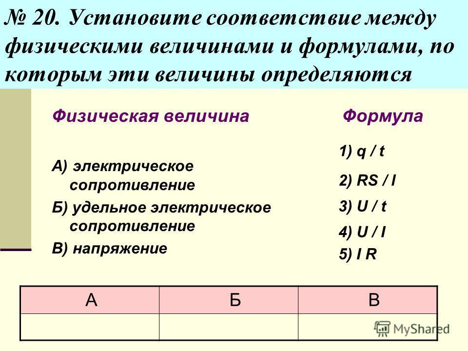 20. Установите соответствие между физическими величинами и формулами, по которым эти величины определяются Физическая величина А) электрическое сопротивление Б) удельное электрическое сопротивление В) напряжение Формула 1) q / t 2) RS / l 3) U / t 4)