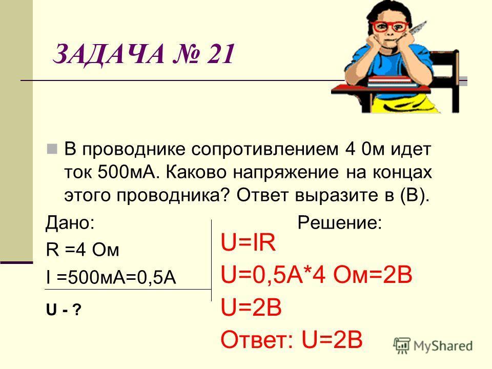ЗАДАЧА 21 В проводнике сопротивлением 4 0м идет ток 500мА. Каково напряжение на концах этого проводника? Ответ выразите в (В). Дано: Решение: R =4 Ом I =500мА=0,5А U=IR U=0,5А*4 Ом=2В U=2В Ответ: U=2В U - ?