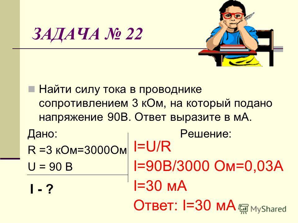 ЗАДАЧА 22 Найти силу тока в проводнике сопротивлением 3 кОм, на который подано напряжение 90В. Ответ выразите в мА. Дано: Решение: R =3 кОм=3000Ом U = 90 В I=U/R I=90В/3000 Ом=0,03А I=30 мА Ответ: I=30 мА I - ?