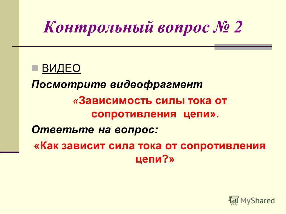 Контрольный вопрос 2 ВИДЕО Посмотрите видеофрагмент «Зависимость силы тока от сопротивления цепи». Ответьте на вопрос: «Как зависит сила тока от сопротивления цепи?»