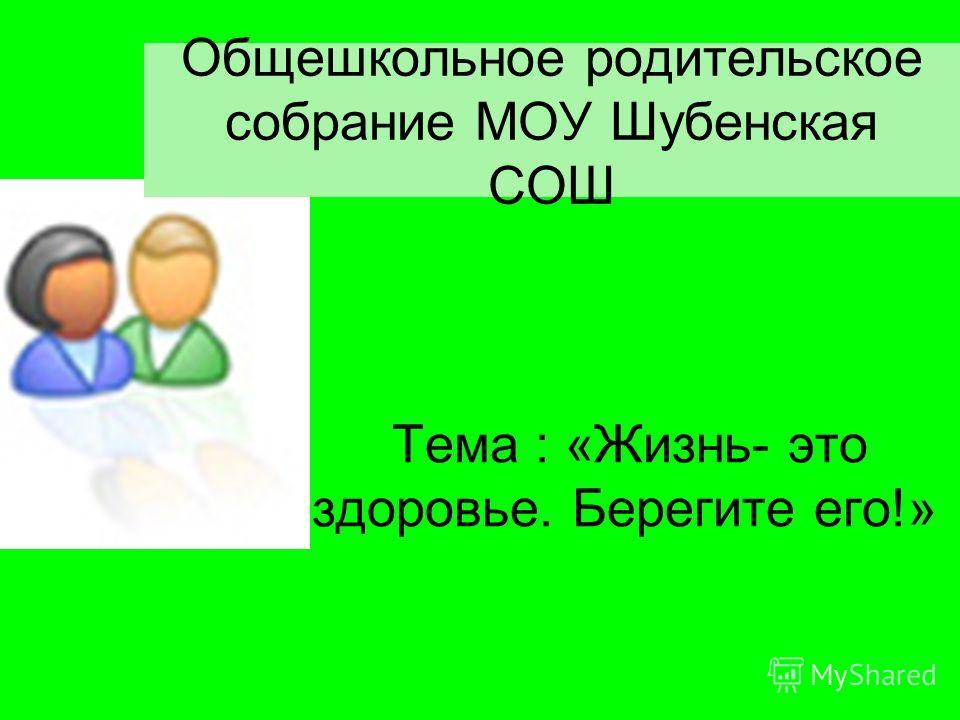 Общешкольное родительское собрание МОУ Шубенская СОШ Тема : «Жизнь- это здоровье. Берегите его!»