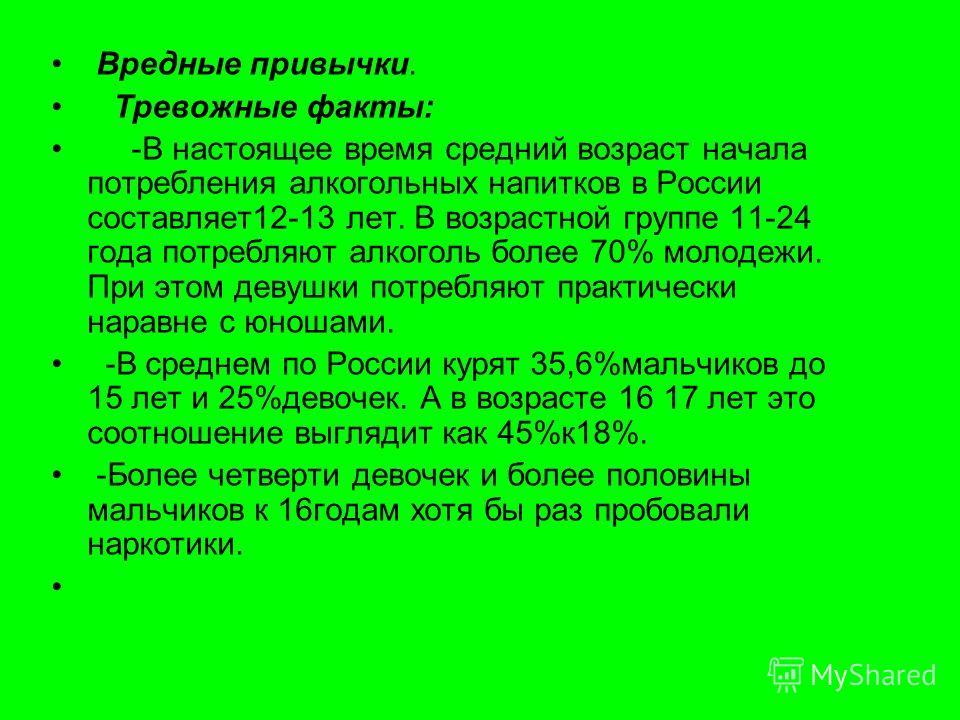 Вредные привычки. Тревожные факты: -В настоящее время средний возраст начала потребления алкогольных напитков в России составляет12-13 лет. В возрастной группе 11-24 года потребляют алкоголь более 70% молодежи. При этом девушки потребляют практически