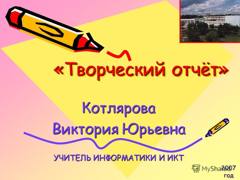 «Творческий отчёт» Котлярова Виктория Юрьевна УЧИТЕЛЬ ИНФОРМАТИКИ И ИКТ 2007 год