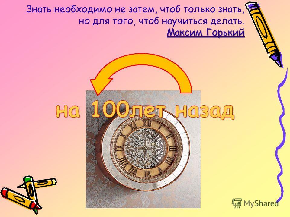 Максим Горький Знать необходимо не затем, чтоб только знать, но для того, чтоб научиться делать. Максим Горький