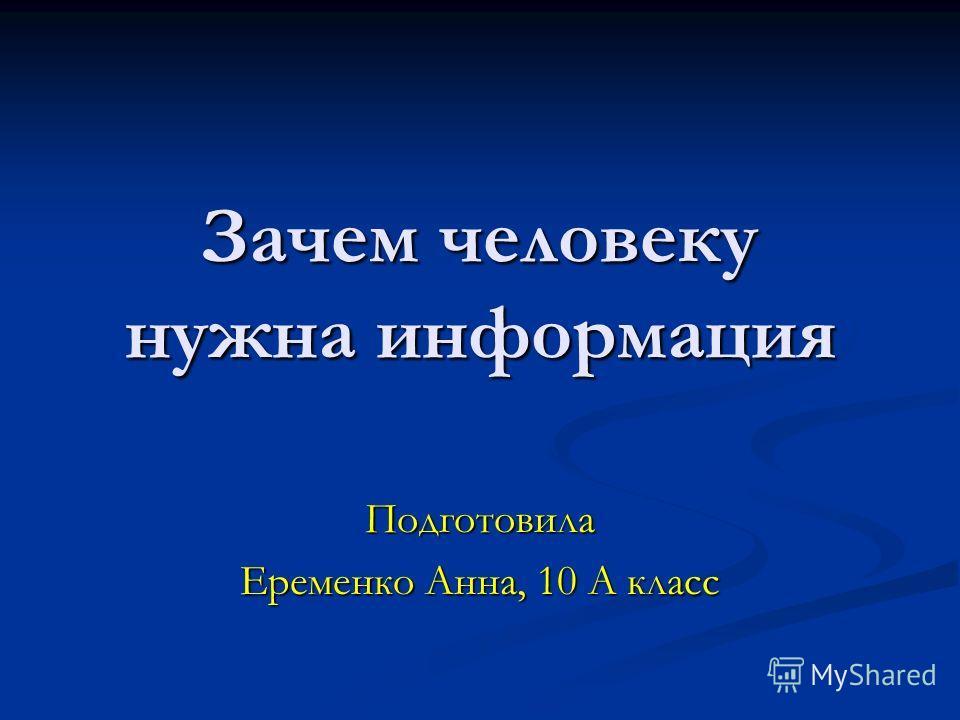 Зачем человеку нужна информация Подготовила Еременко Анна, 10 А класс